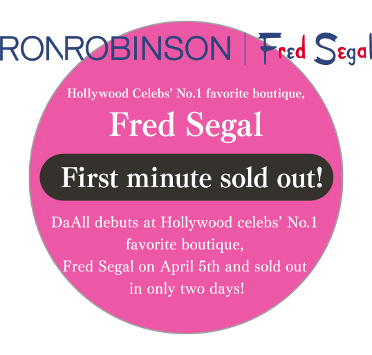 Hollywood Celebs' No.1 favorite boutique,Fred Segal First minute sold out! DaAll debuts at Hollywood celebs' No.1 favorite boutique, Fred Segal on April 5th and sold out in only two days!